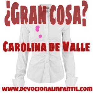 ¿Gran cosa? – Carolina de Valle – Devocional Infantil