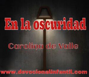 En la oscuridad – Carolina de Valle – Devocional Infantil