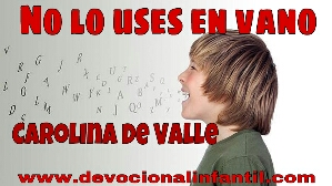 No lo uses en vano – Carolina de Valle – Devocional Infantil